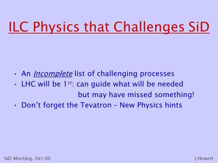 ILC Physics that Challenges SiD An Incomplete list of challenging processes LHC will be 1 st : can guide what will be needed but may have missed something!