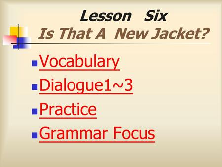 Lesson Six Is That A New Jacket? Vocabulary Dialogue1~3 Practice Grammar Focus.
