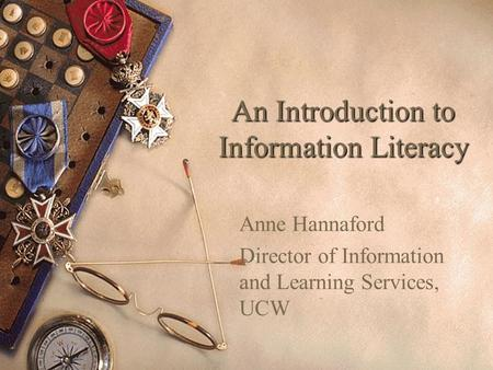 An Introduction to Information Literacy Anne Hannaford Director of Information and Learning Services, UCW.