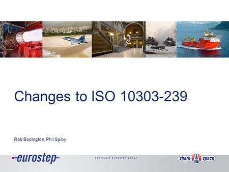 C O P Y R I G H T E U R O S T E P G R O U P Changes to ISO 10303-239 Rob Bodington, Phil Spiby.