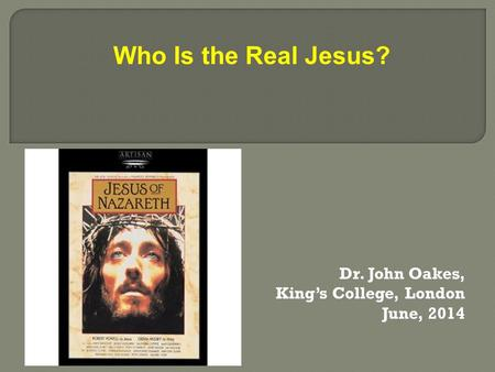 Dr. John Oakes, King's College, London June, 2014 Who Is the Real Jesus?