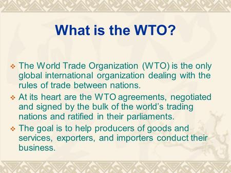 What is the WTO?  The World Trade Organization (WTO) is the only global international organization dealing with the rules of trade between nations. 