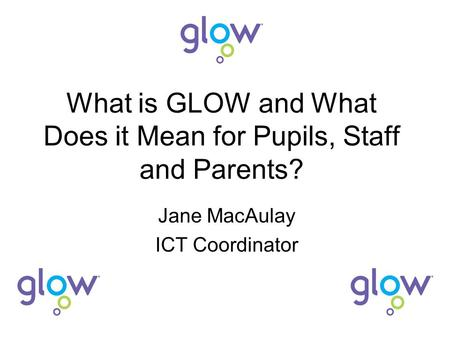 What is GLOW and What Does it Mean for Pupils, Staff and Parents? Jane MacAulay ICT Coordinator.