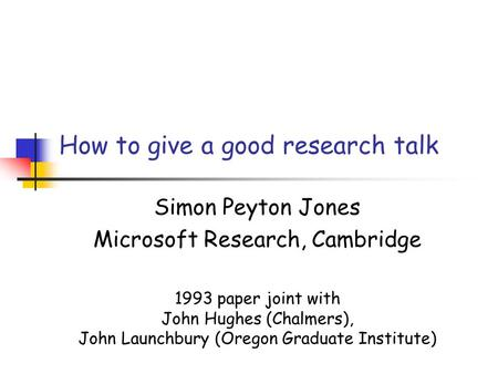 How to give a good research talk Simon Peyton Jones Microsoft Research, Cambridge 1993 paper joint with John Hughes (Chalmers), John Launchbury (Oregon.