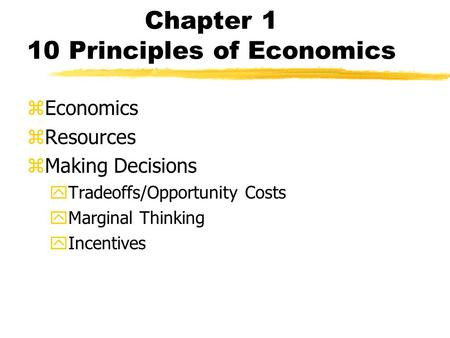 Chapter 1 10 Principles of Economics zEconomics zResources zMaking Decisions yTradeoffs/Opportunity Costs yMarginal Thinking yIncentives.