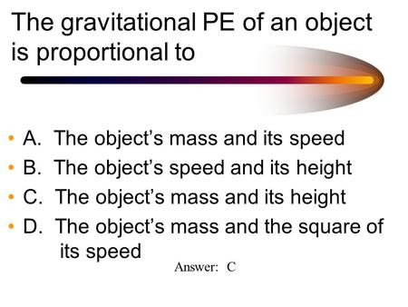 The gravitational PE of an object is proportional to A. The object's mass and its speed B. The object's speed and its height C. The object's mass and its.