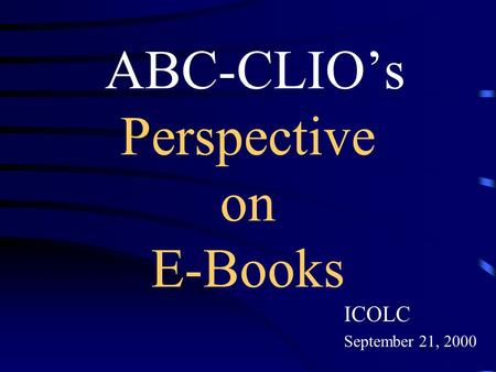 ABC-CLIO's Perspective on E-Books ICOLC September 21, 2000.
