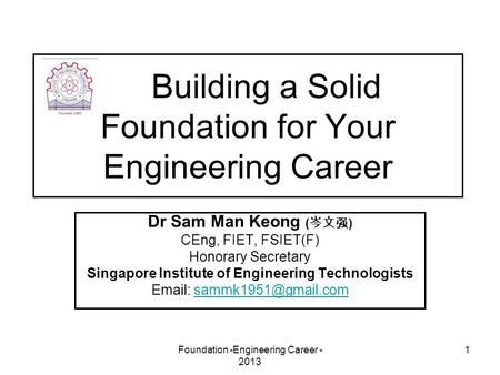 Foundation -Engineering Career - 2013 1 Building a Solid Foundation for Your Engineering Career Dr Sam Man Keong ( 岑文强 ) CEng, FIET, FSIET(F) Honorary.