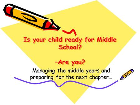 Is your child ready for Middle School? –Are you? Managing the middle years and preparing for the next chapter…