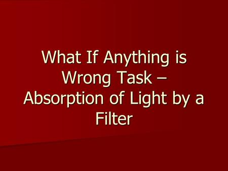 What If Anything is Wrong Task – Absorption of Light by a Filter.