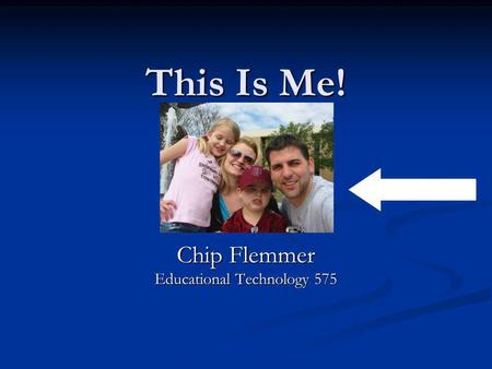 This Is Me! Chip Flemmer Educational Technology 575.