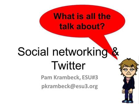 What is all the talk about? Social networking & Twitter Pam Krambeck, ESU#3