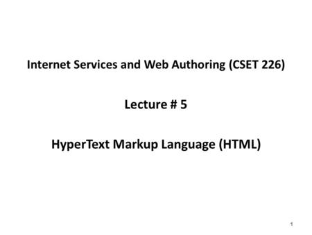 Internet Services and Web Authoring (CSET 226) Lecture # 5 HyperText Markup Language (HTML) 1.