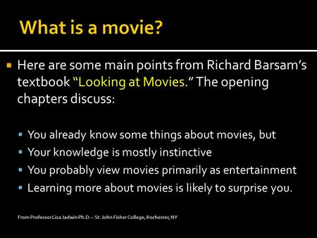 " Here are some main points from Richard Barsam's textbook ""Looking at Movies."" The opening chapters discuss:  You already know some things about movies,"