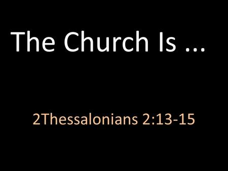 The Church Is ... 2Thessalonians 2:13-15.