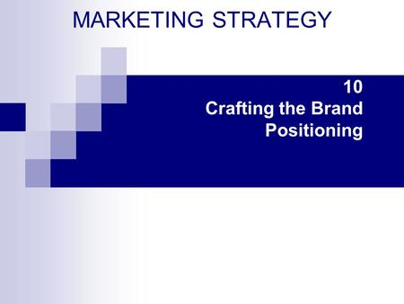 MARKETING STRATEGY 10 Crafting the Brand Positioning.