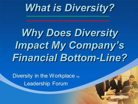 What is Diversity? Why Does Diversity Impact My Company's Financial Bottom-Line? Diversity in the Workplace TM Leadership Forum.