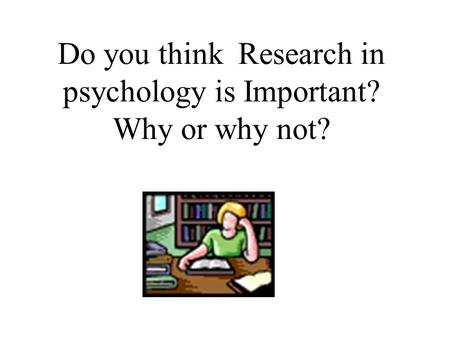 Do you think Research in psychology is Important? Why or why not?