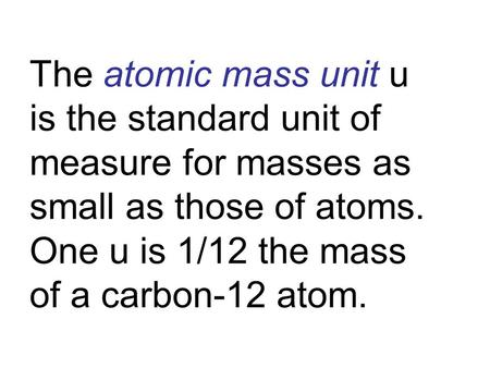The atomic mass unit u is the standard unit of measure for masses as small as those of atoms. One u is 1/12 the mass of a carbon-12 atom.
