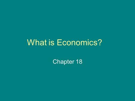 What is Economics? Chapter 18. The Fundamental Economic Problem : Section 1 *Economics – the study of how we make decisions in a world where resources.