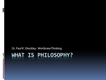 "Dr. Paul R. Shockley: Worldview Thinking:. ""Philosophy begins in wonder. And, at the end, when philosophic thought has done its best, the wonder remains."""