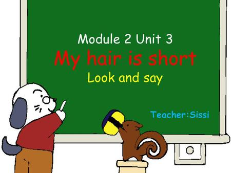Module 2 Unit 3 My hair is short Look and say Teacher:Sissi.