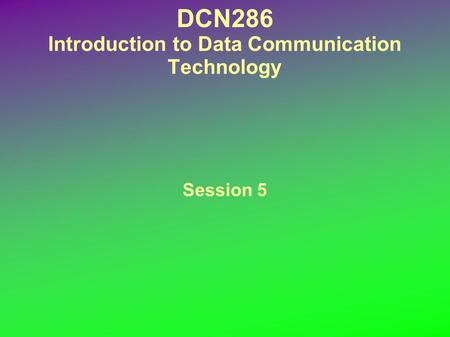 DCN286 Introduction to Data Communication Technology Session 5.