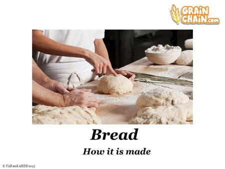 © FAB and AHDB 2013 Bread How it is made Nice graphic here.