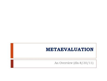 METAEVALUATION An Overview (dls 8/30/11). Key Questions  1. What is the essence of metaevaluation?  2. Why is metaevaluation important?  3, What are.