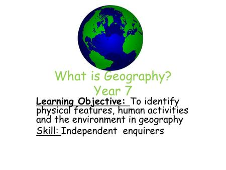 What is Geography? Year 7 Learning Objective: To identify physical features, human activities and the environment in geography Skill: Independent enquirers.