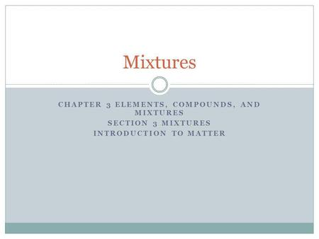 CHAPTER 3 ELEMENTS, COMPOUNDS, AND MIXTURES SECTION 3 MIXTURES INTRODUCTION TO MATTER Mixtures.