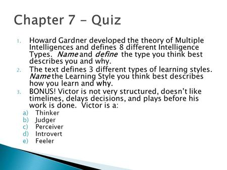 Chapter 7 - Quiz Howard Gardner developed the theory of Multiple Intelligences and defines 8 different Intelligence Types. Name and define the type.