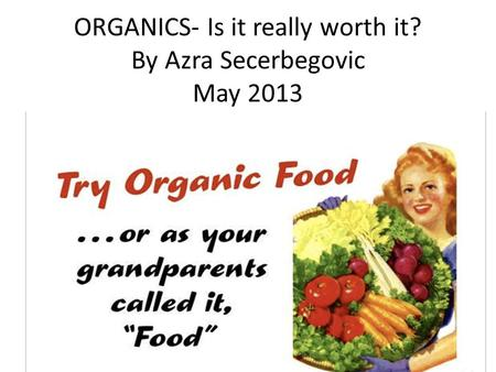 ORGANICS- Is it really worth it? By Azra Secerbegovic May 2013.