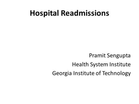 Hospital Readmissions Pramit Sengupta Health System Institute Georgia Institute of Technology.