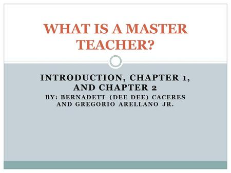 INTRODUCTION, CHAPTER 1, AND CHAPTER 2 BY: BERNADETT (DEE DEE) CACERES AND GREGORIO ARELLANO JR. WHAT IS A MASTER TEACHER?