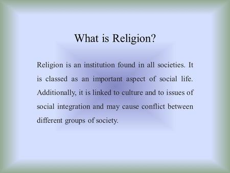 What is Religion? Religion is an institution found in all societies. It is classed as an important aspect of social life. Additionally, it is linked to.