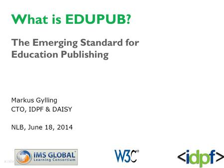 What is EDUPUB? The Emerging Standard for Education Publishing Markus Gylling CTO, IDPF & DAISY NLB, June 18, 2014.