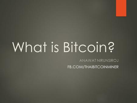 What is Bitcoin? ANAWAT NIRUNSIROJ FB.COM/THAIBITCOINMINER.