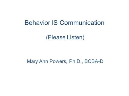 Behavior IS Communication ( Please Listen) Mary Ann Powers, Ph.D., BCBA-D.
