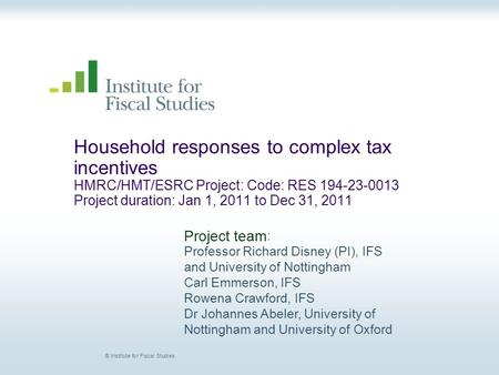 © Institute for Fiscal Studies Household responses to complex tax incentives HMRC/HMT/ESRC Project: Code: RES 194-23-0013 Project duration: Jan 1, 2011.