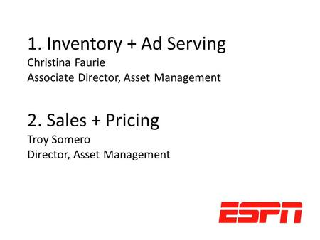1. Inventory + Ad Serving Christina Faurie Associate Director, Asset Management 2. Sales + Pricing Troy Somero Director, Asset Management.