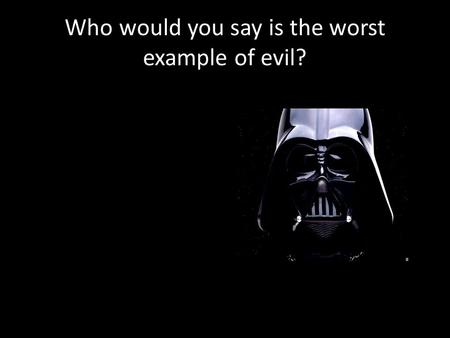 "Who would you say is the worst example of evil?. What is Evil ? 1.To define ""evil"" (Level 3) 2.To explain with evidence whether evil is something real."