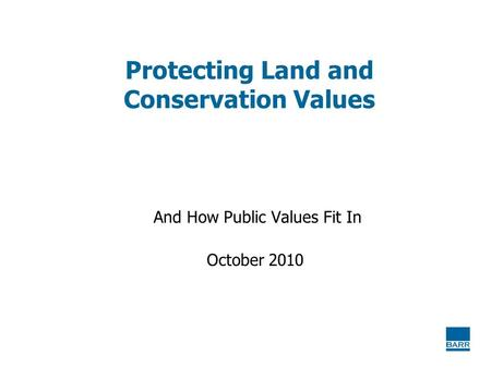 Protecting Land and Conservation Values And How Public Values Fit In October 2010.