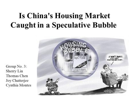 Is China's Housing Market Caught in a Speculative Bubble Group No. 3: Sherry Lin Thomas Chen Joy Chatterjee Cynthia Montes.