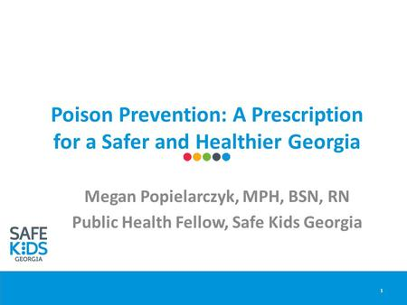 Poison Prevention: A Prescription for a Safer and Healthier Georgia Megan Popielarczyk, MPH, BSN, RN Public Health Fellow, Safe Kids Georgia 1.