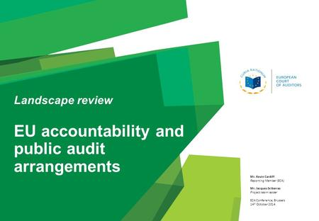Landscape review EU accountability and public audit arrangements Mr. Kevin Cardiff Reporting Member (ECA) Mr. Jacques Sciberras Project team leader ECA.