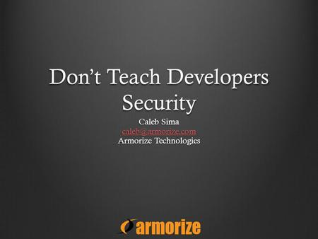 Don't Teach Developers Security Caleb Sima Armorize Technologies.