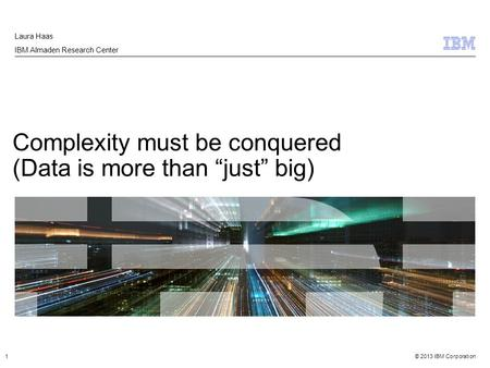 "© 2013 IBM Corporation Complexity must be conquered (Data is more than ""just"" big) Laura Haas IBM Almaden Research Center 1."
