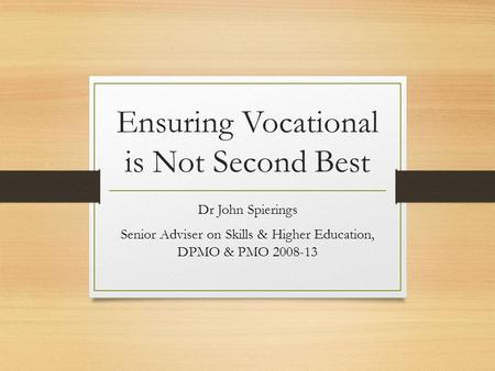 Ensuring Vocational is Not Second Best Dr John Spierings Senior Adviser on Skills & Higher Education, DPMO & PMO 2008-13.