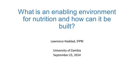 What is an enabling environment for nutrition and how can it be built? Lawrence Haddad, IFPRI University of Zambia September 23, 2014.